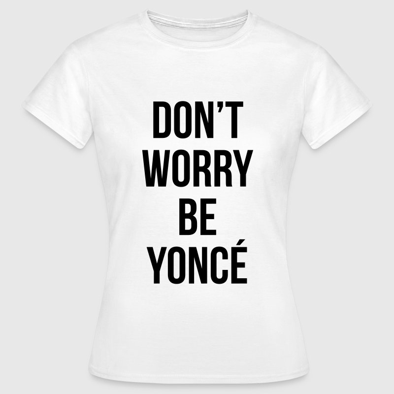 Don't worry be yonce T-Shirts - Frauen T-Shirt
