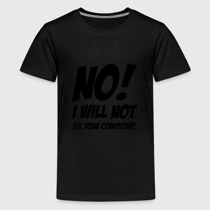 No I will not fix your computer ! Shirts - Teenager Premium T-shirt