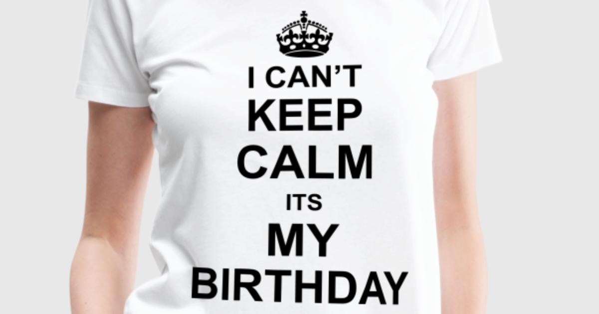 I can 39 t keep calm its my birthday t shirt spreadshirt for T shirt design keep calm