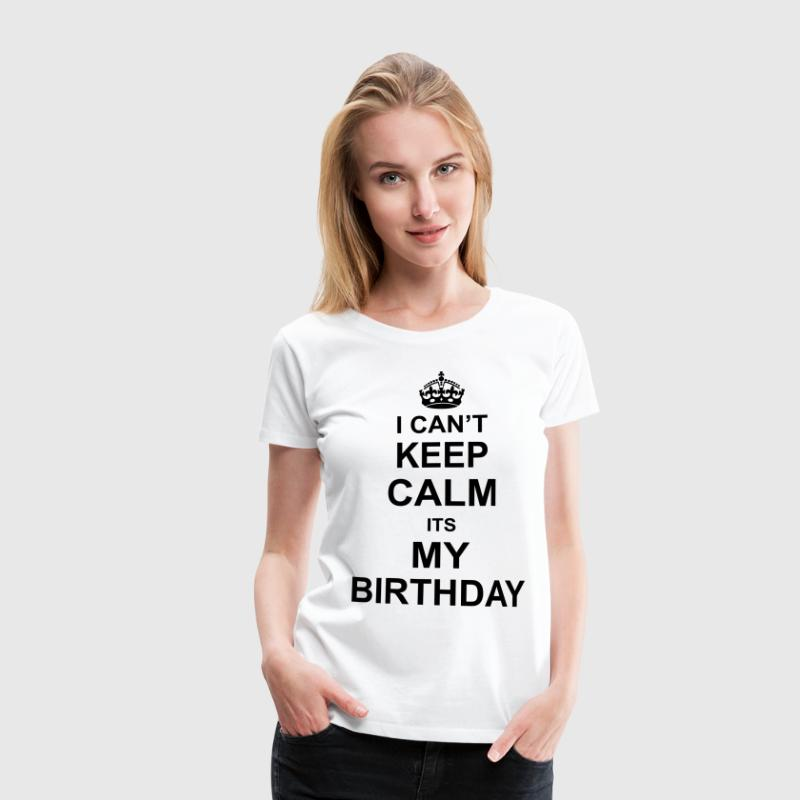 I Can't Keep Calm Its My Birthday T-Shirts - Women's Premium T-Shirt