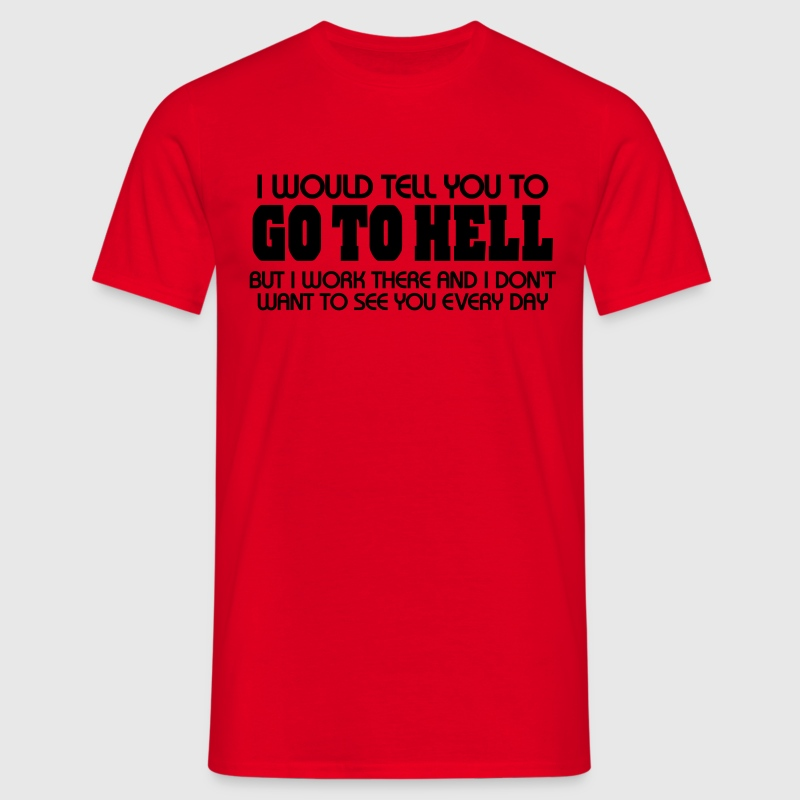 I would tell you to go to hell...but I work there T-Shirts - Men's T-Shirt
