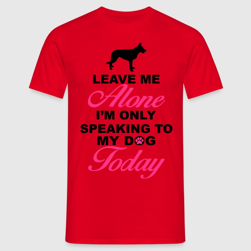 Leave me alone. Only speaking to my dog today T-Shirts - Men's T-Shirt
