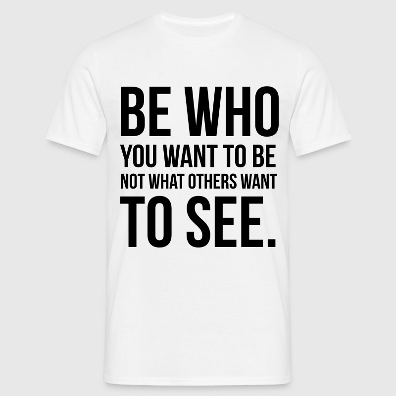 Be who you want to be not what they want to see T-Shirts - Men's T-Shirt