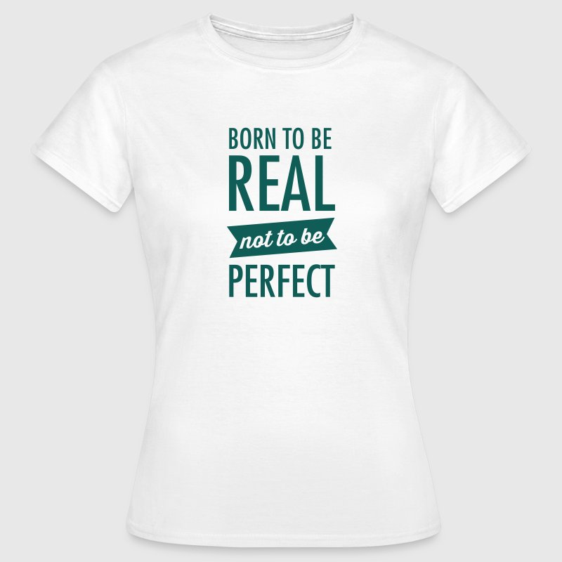 Born To Be Real - Not To Be Perfect T-Shirts - Frauen T-Shirt