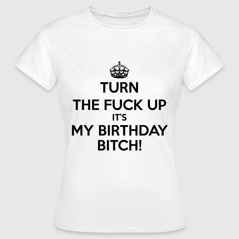Turn The Fuck Up Its My Birthday Bitch! Tee shirts - T-shirt Femme