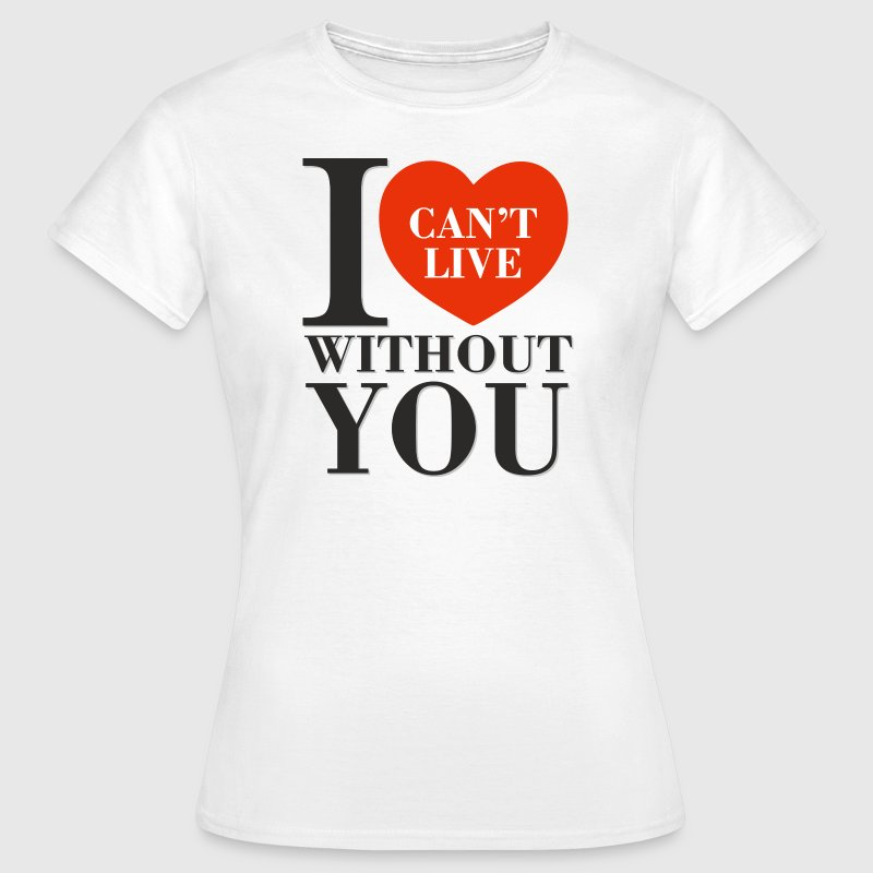 I Can't Live Without You Tee shirts - T-shirt Femme