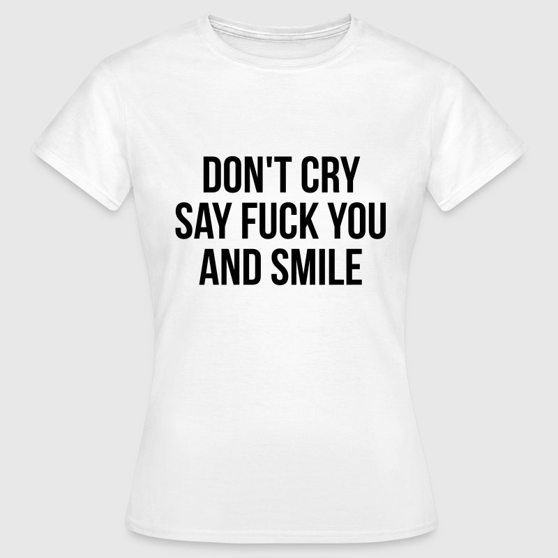 Don't cry say fuck you and smile T-Shirts - Frauen T-Shirt