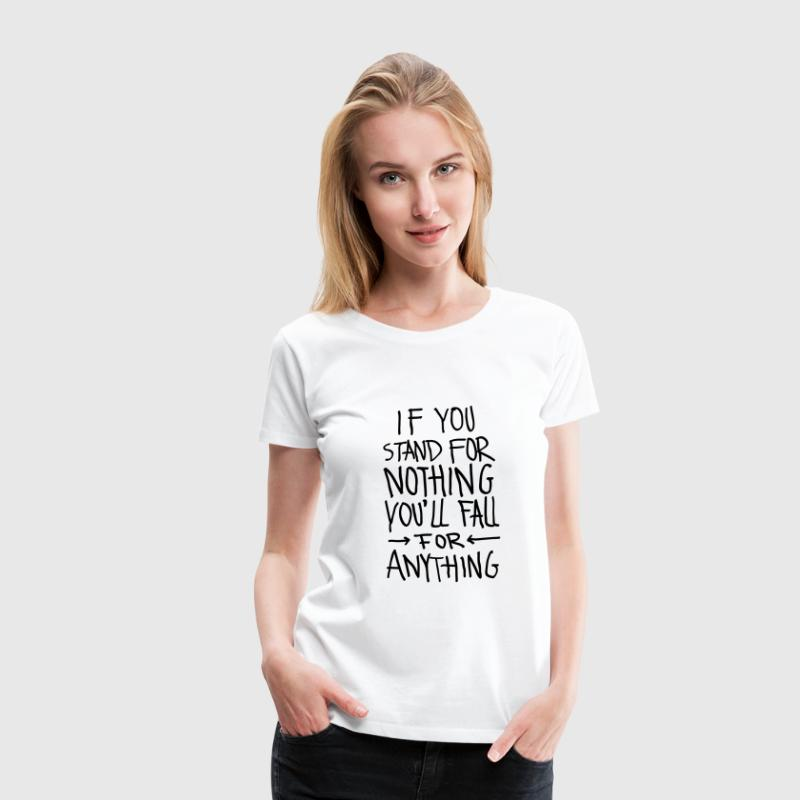 If You Stand For Nothing You´ll Fall For Anything T-Shirts - Women's Premium T-Shirt