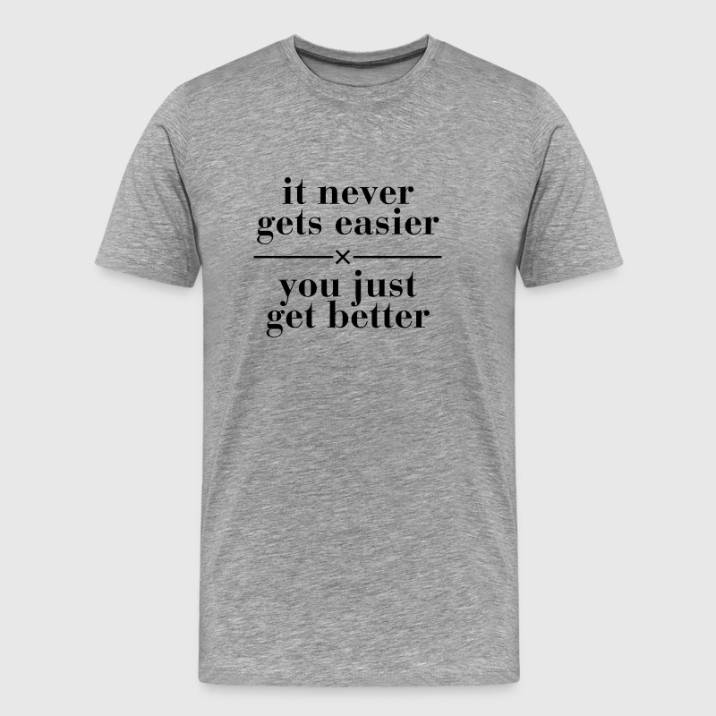 It Never Gets Easier - You Just Get Better T-Shirts - Men's Premium T-Shirt