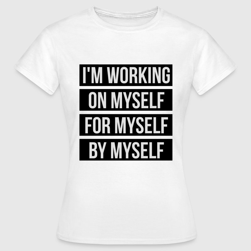I'm working on myself for myself by myself Tee shirts - T-shirt Femme