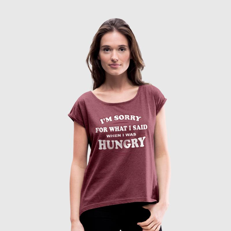 I'M SORRY FOR WHAT I SAID WHEN I WAS HUNGRY - Frauen T-Shirt mit gerollten Ärmeln