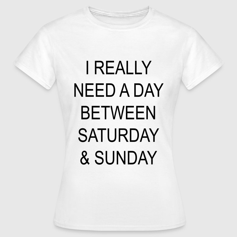 I really need a day between saturday & sunday Tee shirts - T-shirt Femme