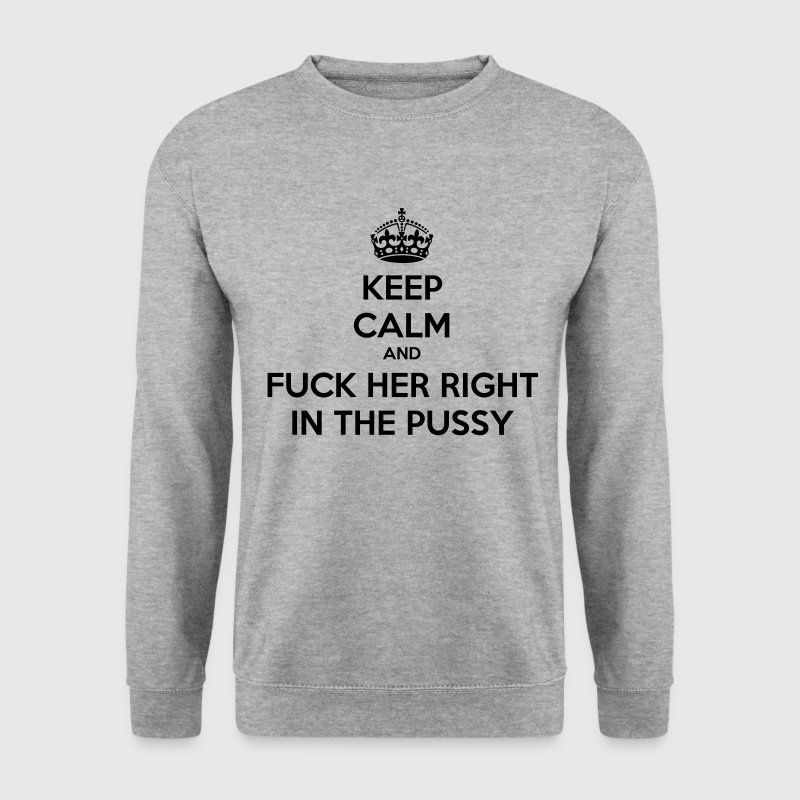 Keep calm and fuck her right in the pussy Hoodies & Sweatshirts - Men's Sweatshirt