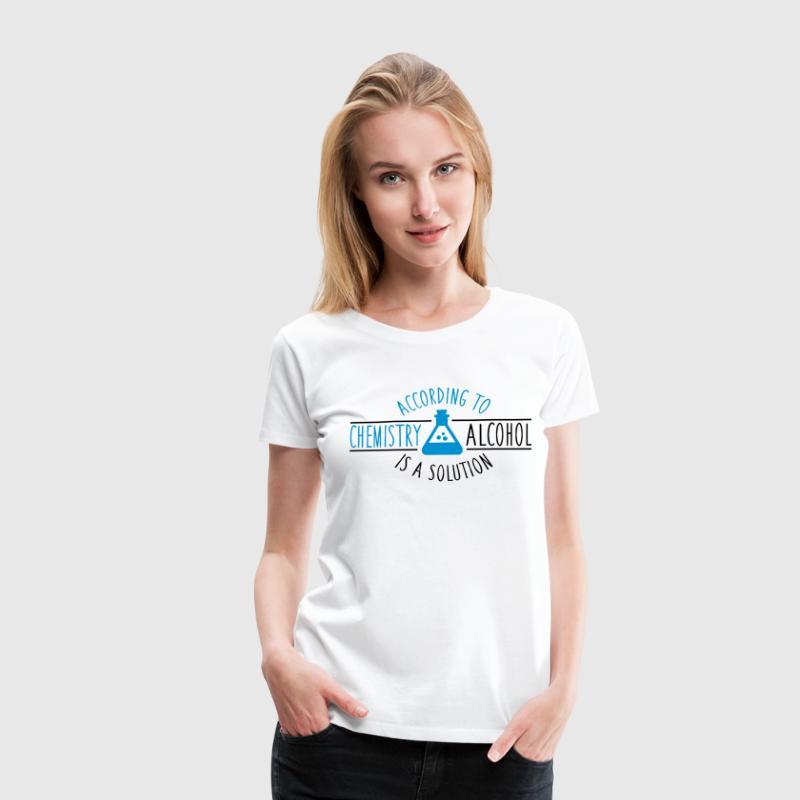 According to chemistry, Alcohol is a solution T-Shirts - Women's Premium T-Shirt
