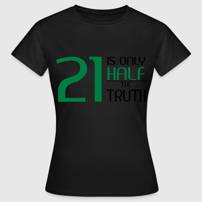 21 is only half the truth T-shirts - Vrouwen T-shirt