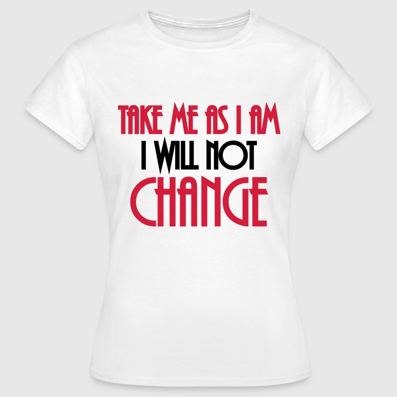 Take me as I am - I will not change T-Shirts - Women's T-Shirt