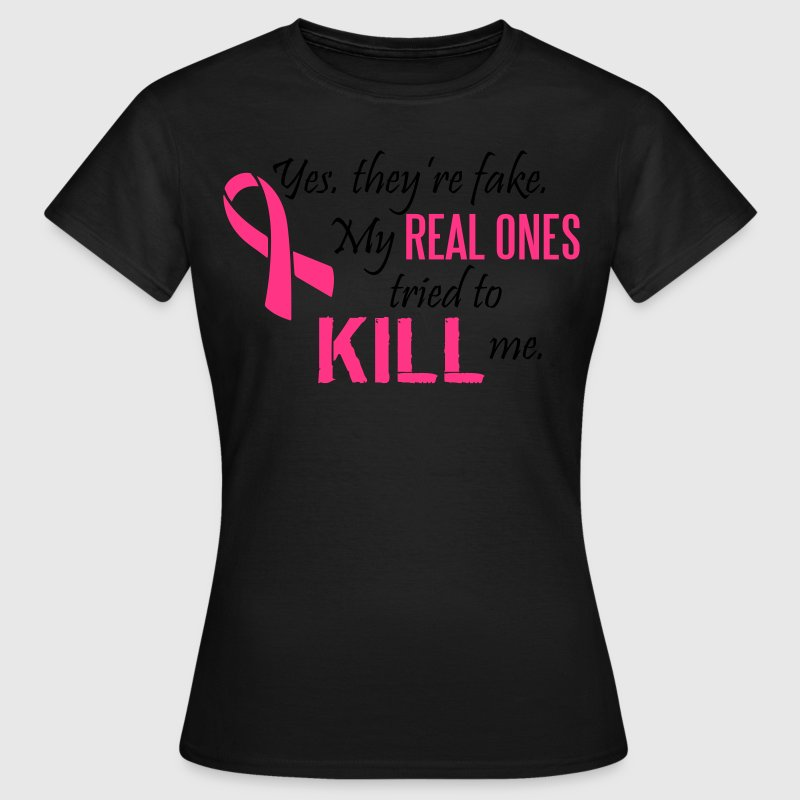Yes, they're fake. My real ones tried to kill me T-Shirts - Women's T-Shirt