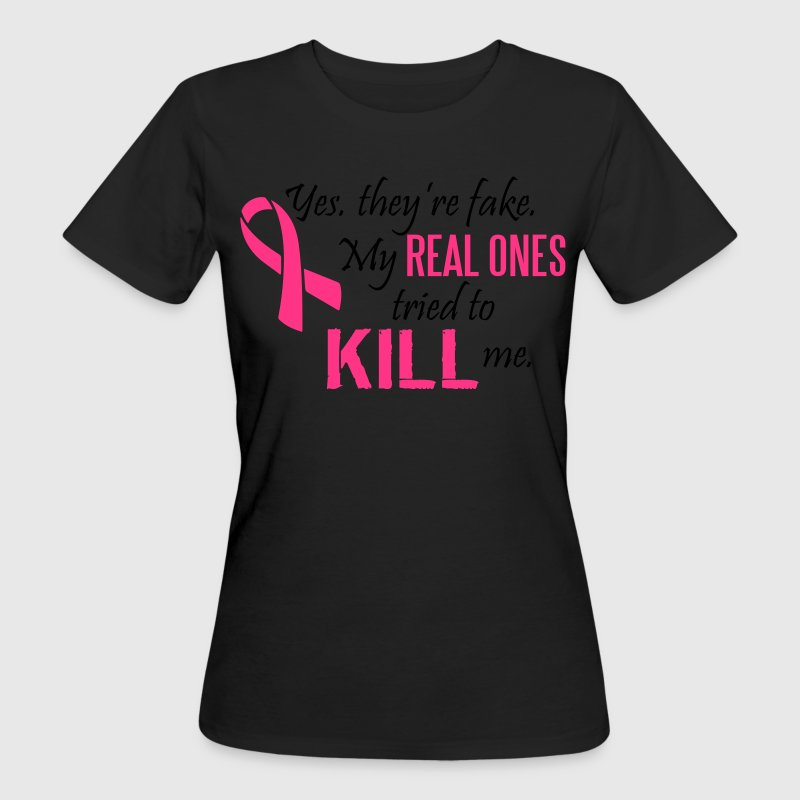 Yes, they're fake. My real ones tried to kill me T-Shirts - Women's Organic T-shirt