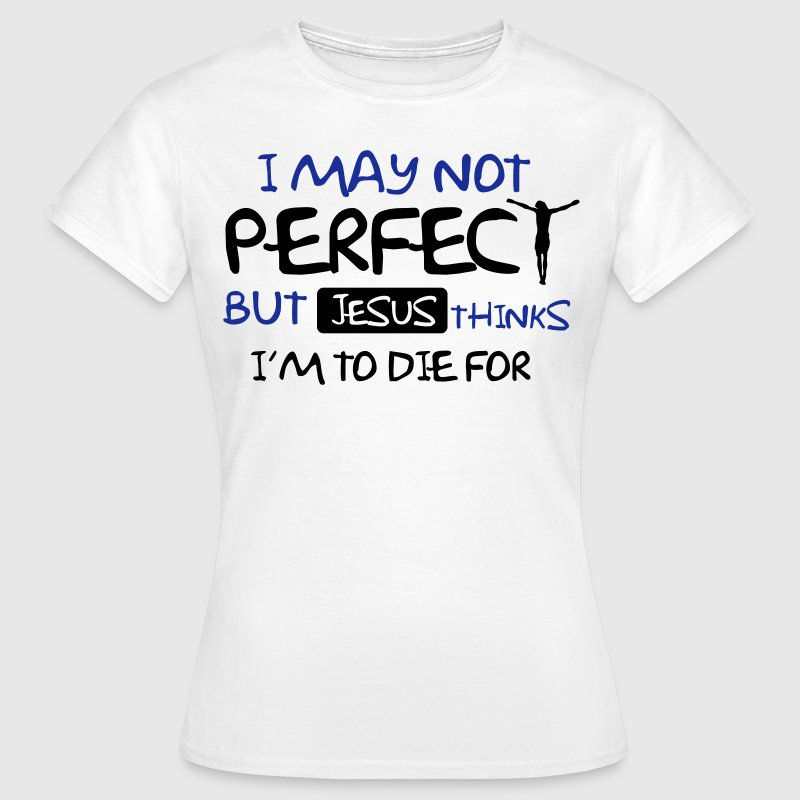 I'm not perfect but Jesus thinks I'm to die for T-shirts - T-shirt dam