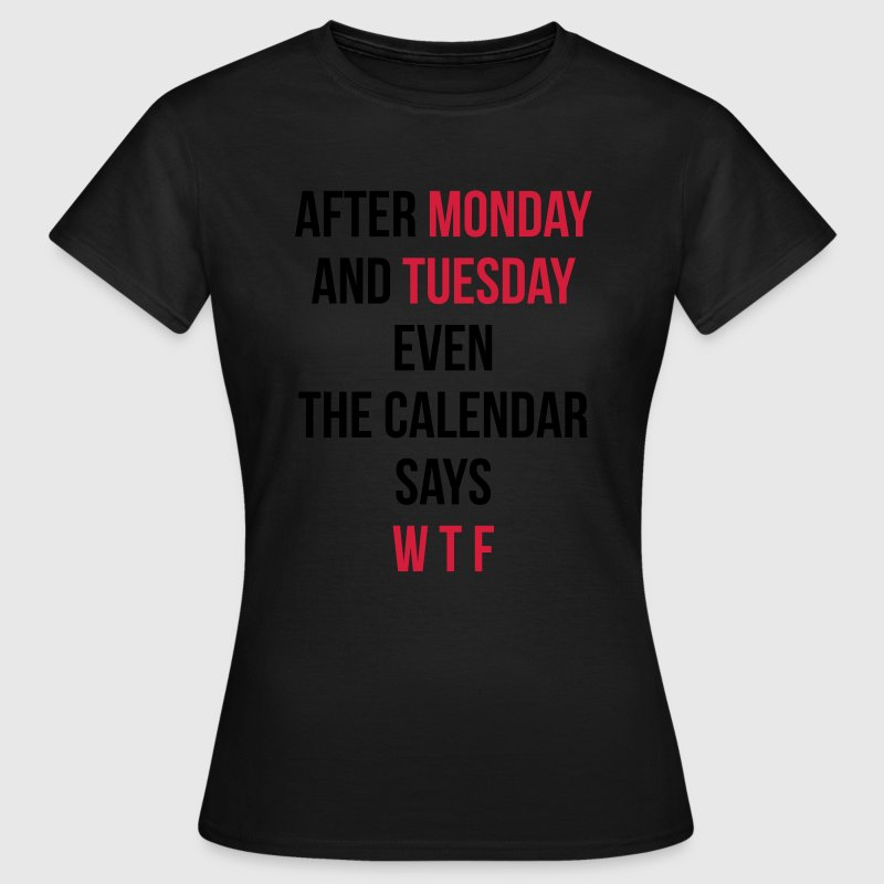 Monday, Tuesday, WTF T-Shirts - Frauen T-Shirt