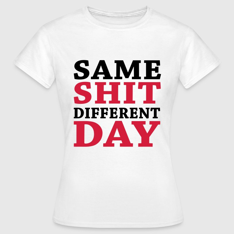 Same shit - Different day T-shirts - Vrouwen T-shirt