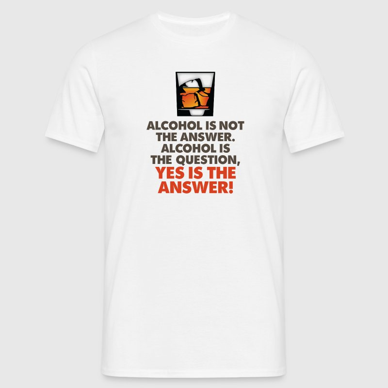 Alcohol is not the answer. Yes is the answer! T-Shirts - Men's T-Shirt