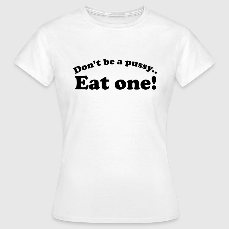 Don't be a pussy eat one T-Shirts - Frauen T-Shirt