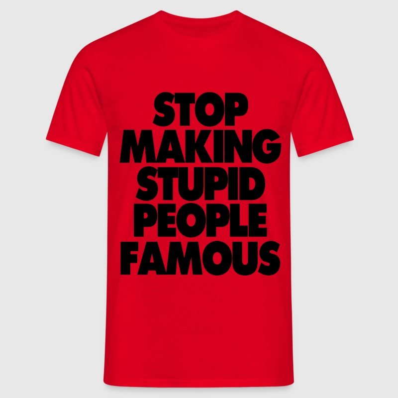 STOP MAKING STUPID PEOPLE FAMOUS MEN T SHIRT - Men's T-Shirt