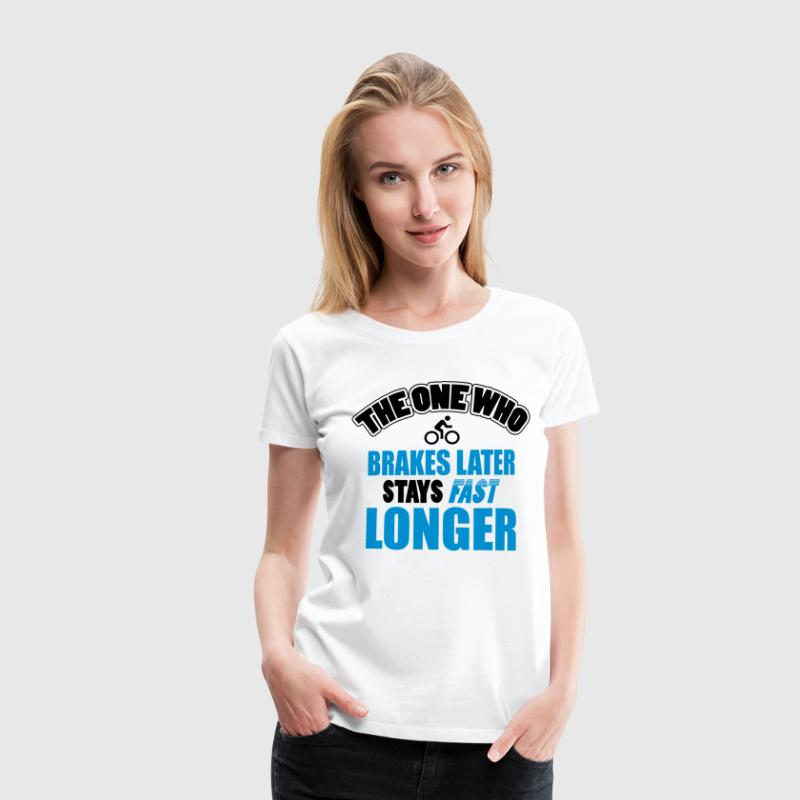 The one who brakes later, stays fast longer T-Shirts - Frauen Premium T-Shirt
