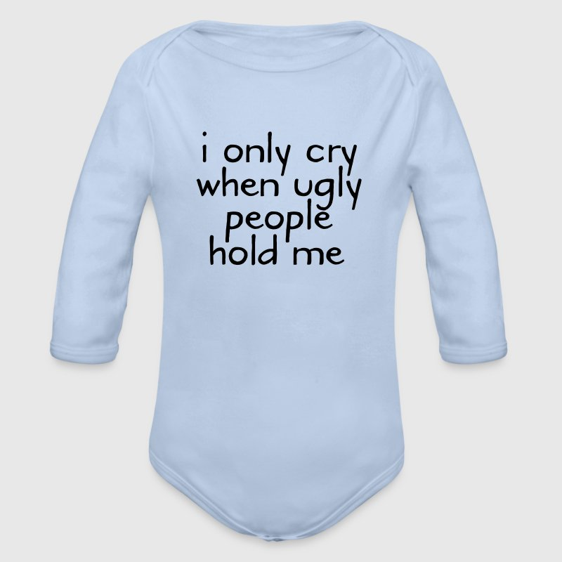 I Only Cry When Ugly People Hold Me Baby Bodys - Baby Bio-Langarm-Body