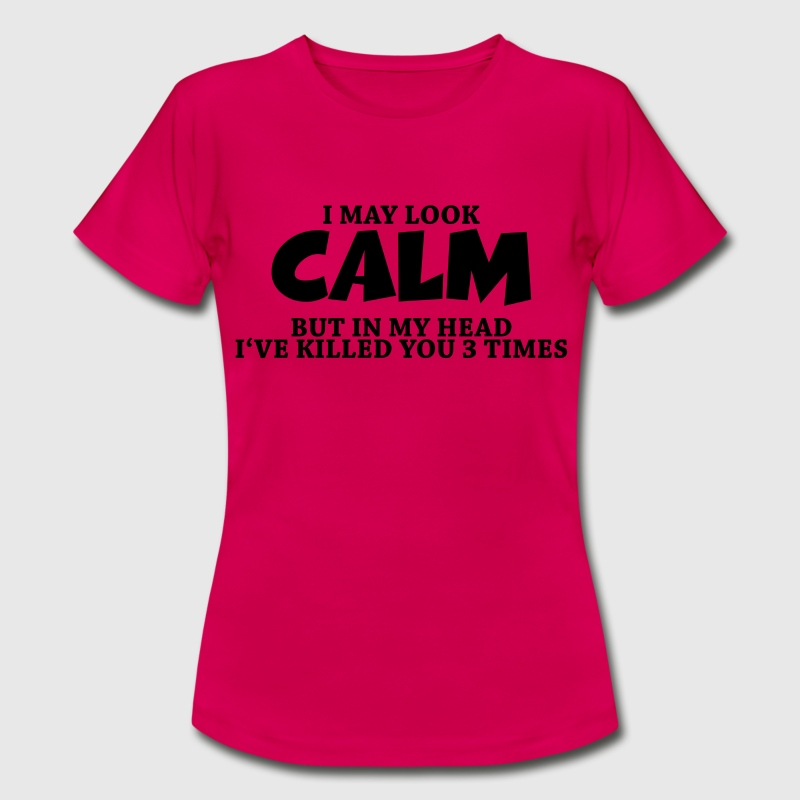 I may look calm, but in my head... T-Shirts - Women's T-Shirt