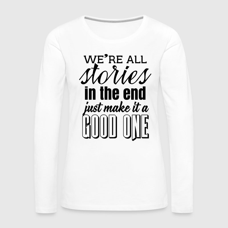 We're all stories in the end. make it a good one Long Sleeve Shirts - Women's Premium Longsleeve Shirt
