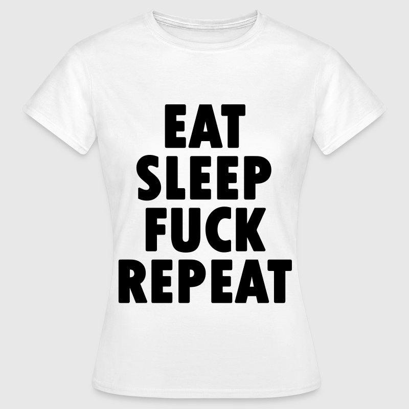 EAT SLEEP FUCK REPEAT T-Shirts - Frauen T-Shirt