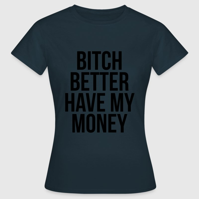 Bitch better have my money Tee shirts - T-shirt Femme