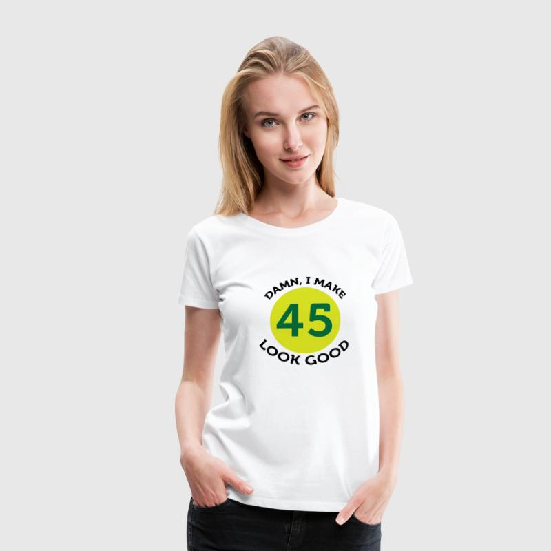 Damn! Look at me, I m 45 years old! T-Shirts - Women's Premium T-Shirt