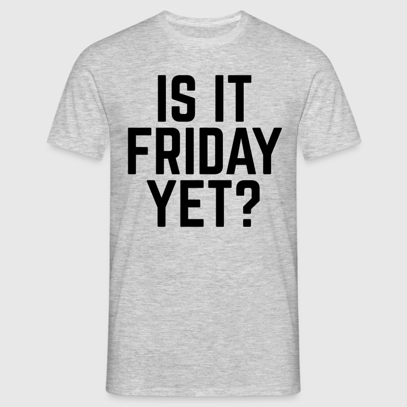 Is It Friday Yet? T-Shirts - Men's T-Shirt