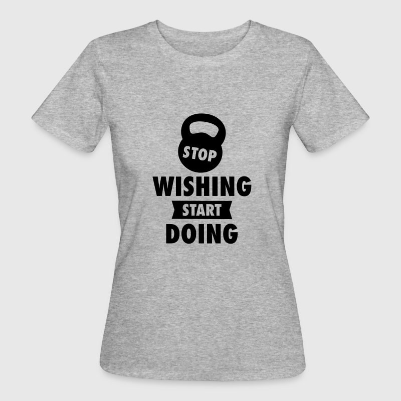 Stop Wishing Start Doing T-Shirts - Frauen Bio-T-Shirt