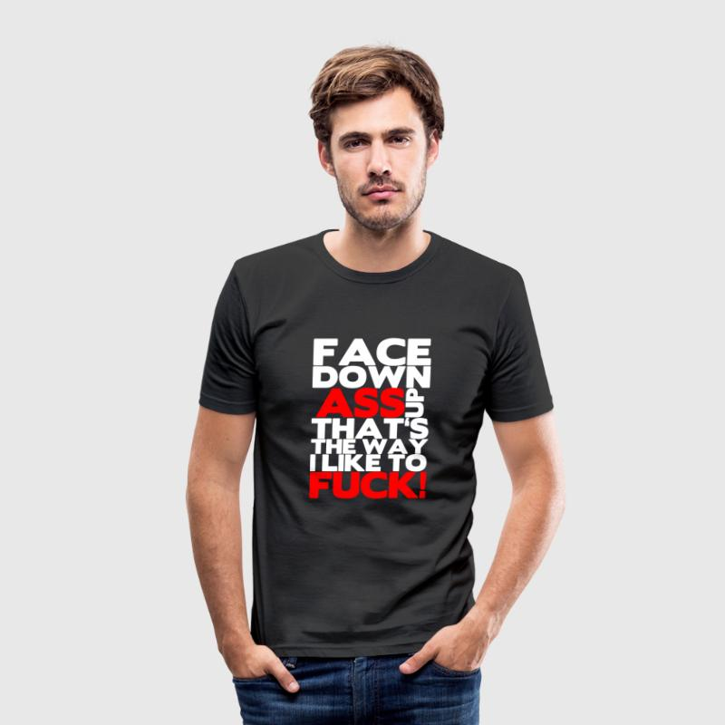 Face down ass up that's the way a like to fuck! T-Shirts - Men's Slim Fit T-Shirt