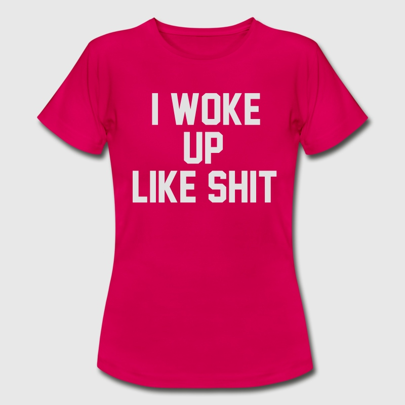 I WOKE UP LIKE SHIT T-shirts - Dame-T-shirt