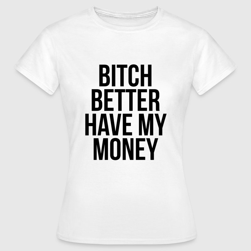 Bitch better have my money T-shirts - Vrouwen T-shirt