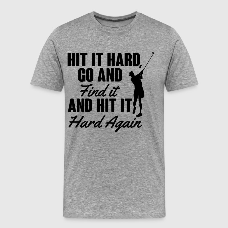 Hit it hard, go and find it T-Shirts - Men's Premium T-Shirt