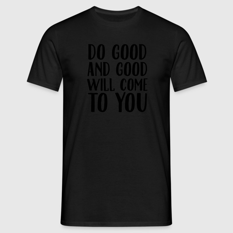 Do Good And Good Will Come To You T-Shirts - Männer T-Shirt