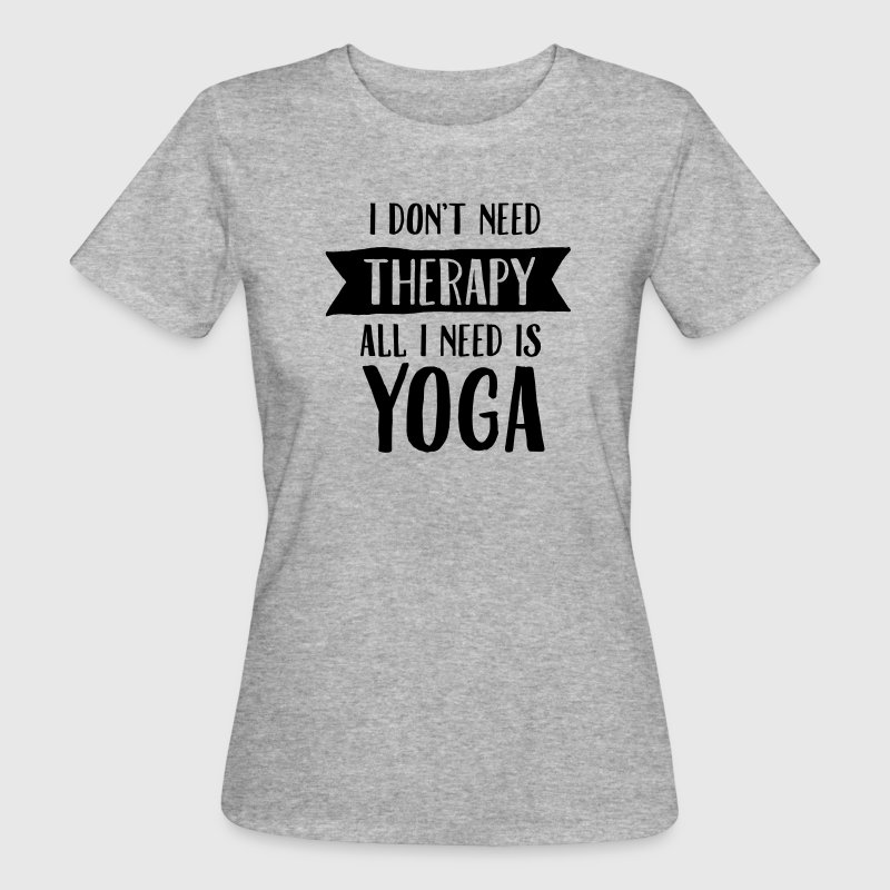I Don't Need Therapy - All I Need Is Yoga T-Shirts - Women's Organic T-shirt