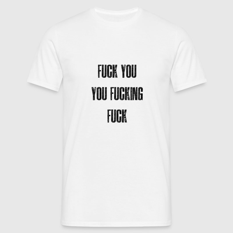 Fuck You You Fucking Fuck - Men's T-Shirt