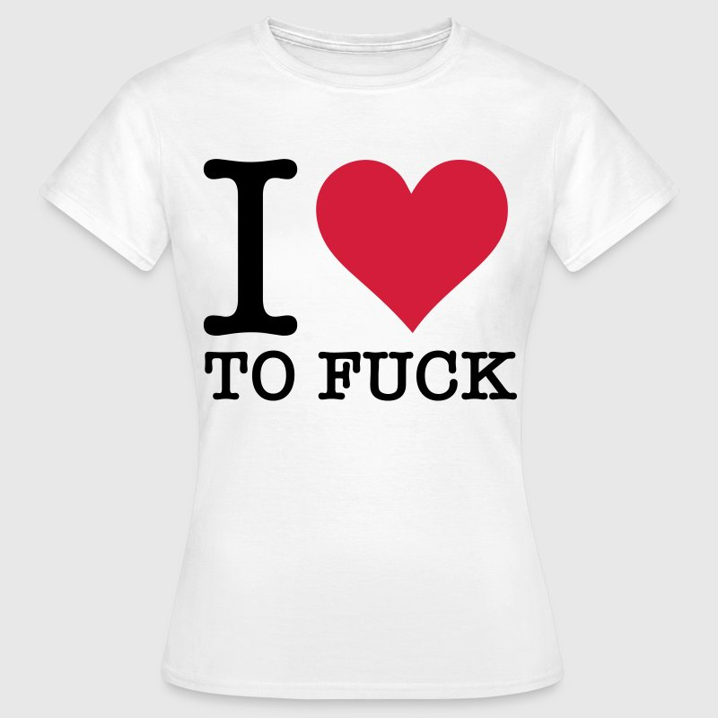 I love to fuck! T-Shirts - Women's T-Shirt
