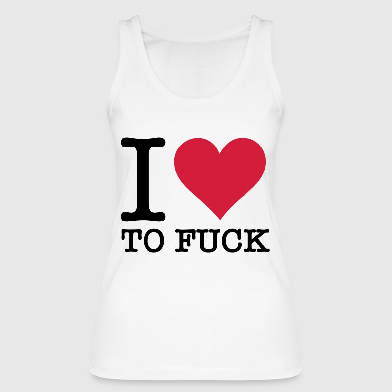 I love to fuck! Tops - Women's Organic Tank Top by Stanley & Stella
