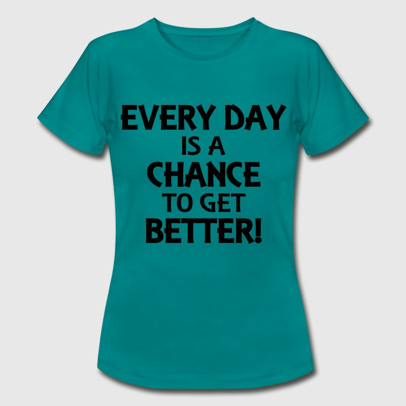 Every day is a chance to get better! T-Shirts - Frauen T-Shirt
