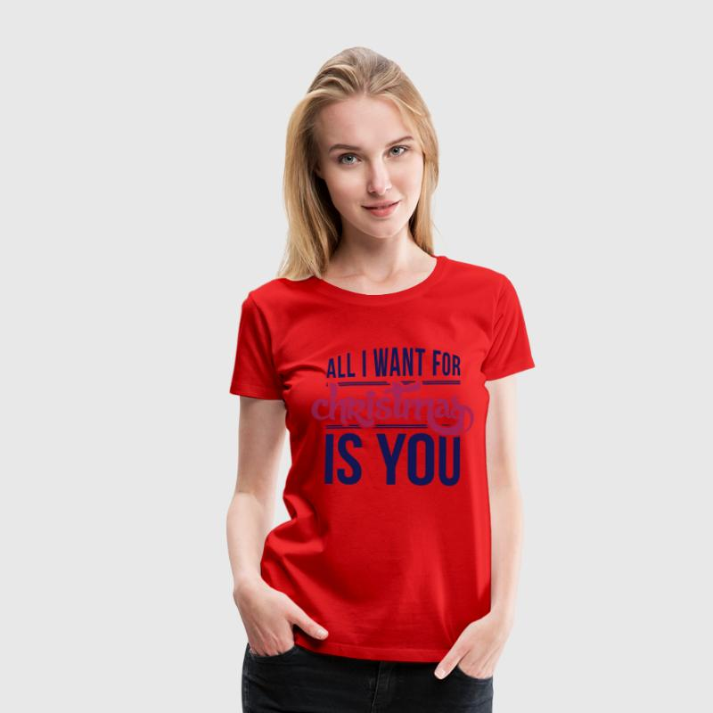 All I want for christmas is you T-Shirts - Women's Premium T-Shirt