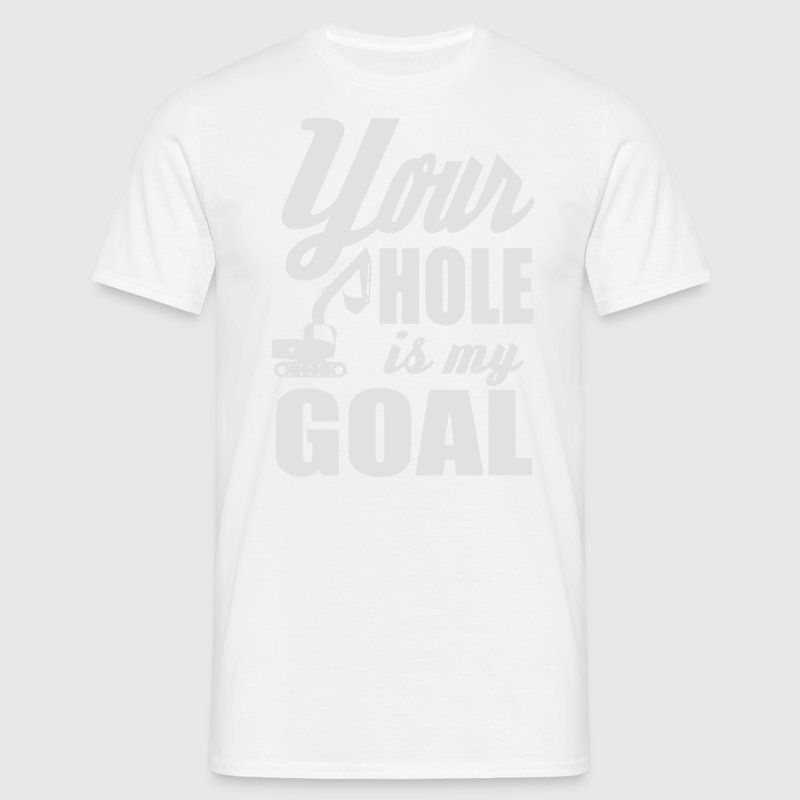 digger / power shovel: your hole is my goal T-Shirts - Men's T-Shirt
