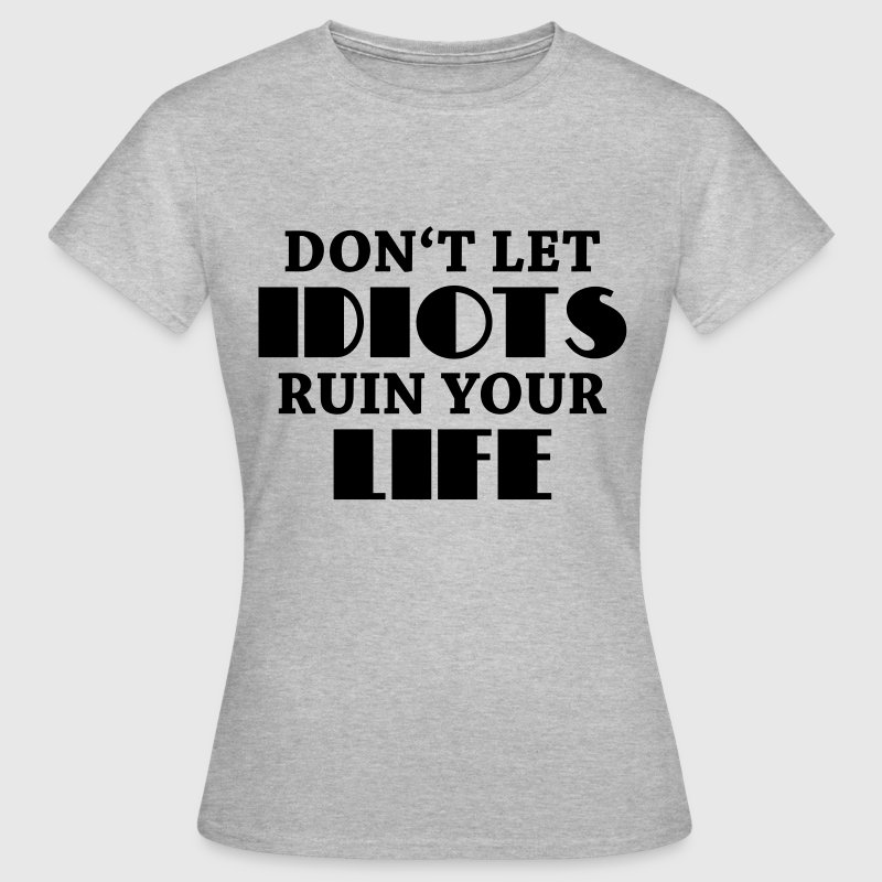 Don't let idiots ruin your life! T-Shirts - Women's T-Shirt